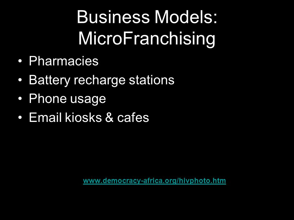 Business Models: MicroFranchising Pharmacies Battery recharge stations Phone usage Email kiosks & cafes www.democracy-africa.org/hivphoto.htm
