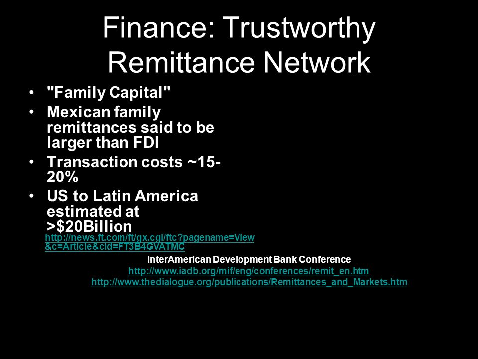 Finance: Trustworthy Remittance Network Family Capital Mexican family remittances said to be larger than FDI Transaction costs ~15- 20% US to Latin America estimated at >$20Billion http://news.ft.com/ft/gx.cgi/ftc pagename=View &c=Article&cid=FT3B4GVATMC InterAmerican Development Bank Conference http://www.iadb.org/mif/eng/conferences/remit_en.htm http://www.thedialogue.org/publications/Remittances_and_Markets.htm