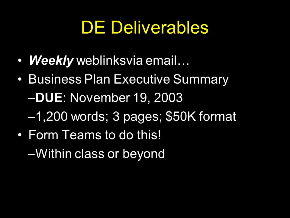 DE Deliverables Weekly weblinksvia email… Business Plan Executive Summary –DUE: November 19, 2003 –1,200 words; 3 pages; $50K format Form Teams to do this.