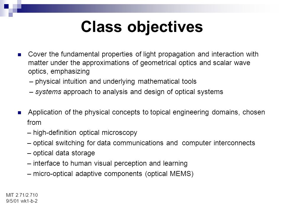 Class objectives MIT 2.71/2.710 9/5/01 wk1-b-2 Cover the fundamental properties of light propagation and interaction with matter under the approximations of geometrical optics and scalar wave optics, emphasizing – physical intuition and underlying mathematical tools – systems approach to analysis and design of optical systems Application of the physical concepts to topical engineering domains, chosen from – high-definition optical microscopy – optical switching for data communications and computer interconnects – optical data storage – interface to human visual perception and learning – micro-optical adaptive components (optical MEMS)