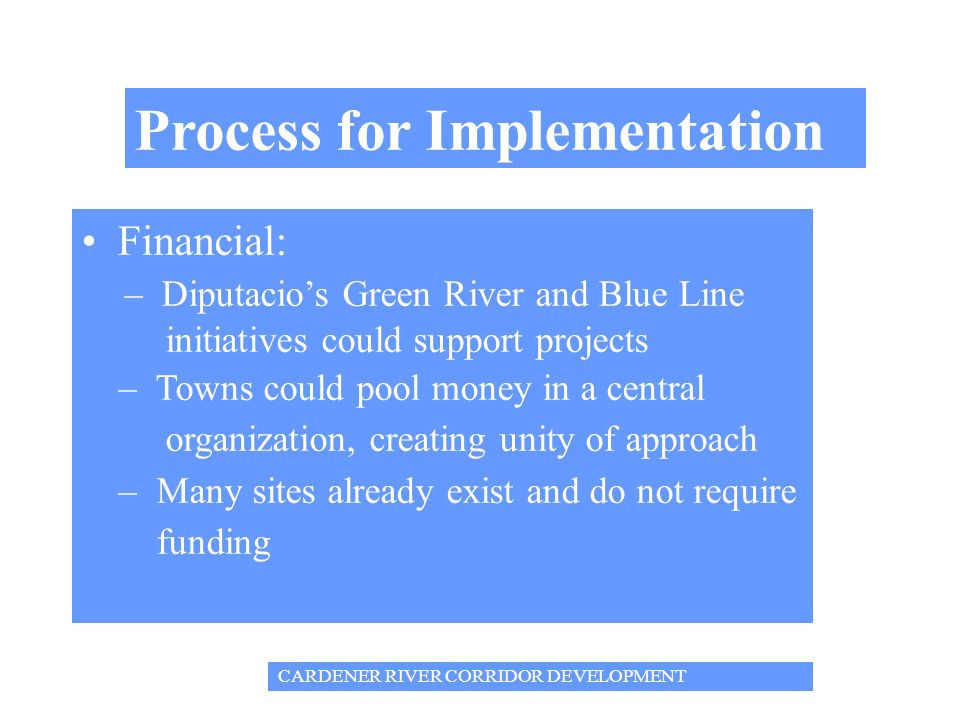 Process for Implementation Financial: – Diputacios Green River and Blue Line initiatives could support projects – Towns could pool money in a central organization, creating unity of approach – Many sites already exist and do not require funding CARDENER RIVER CORRIDOR DEVELOPMENT
