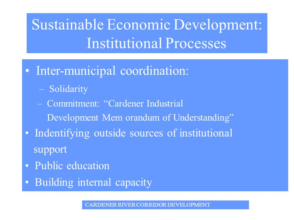 Sustainable Economic Development: Institutional Processes Inter-municipal coordination: – Solidarity – Commitment: Cardener Industrial Development Mem orandum of Understanding Indentifying outside sources of institutional support Public education Building internal capacity CARDENER RIVER CORRIDOR DEVELOPMENT