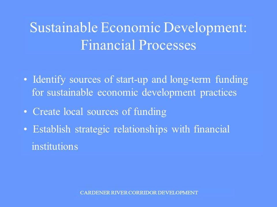 Sustainable Economic Development: Financial Processes Identify sources of start-up and long-term funding for sustainable economic development practices Create local sources of funding Establish strategic relationships with financial institutions CARDENER RIVER CORRIDOR DEVELOPMENT