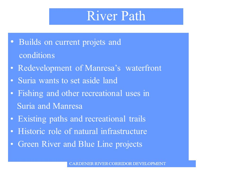 Builds on current projets and conditions Redevelopment of Manresas waterfront Suria wants to set aside land Fishing and other recreational uses in Suria and Manresa Existing paths and recreational trails Historic role of natural infrastructure Green River and Blue Line projects River Path