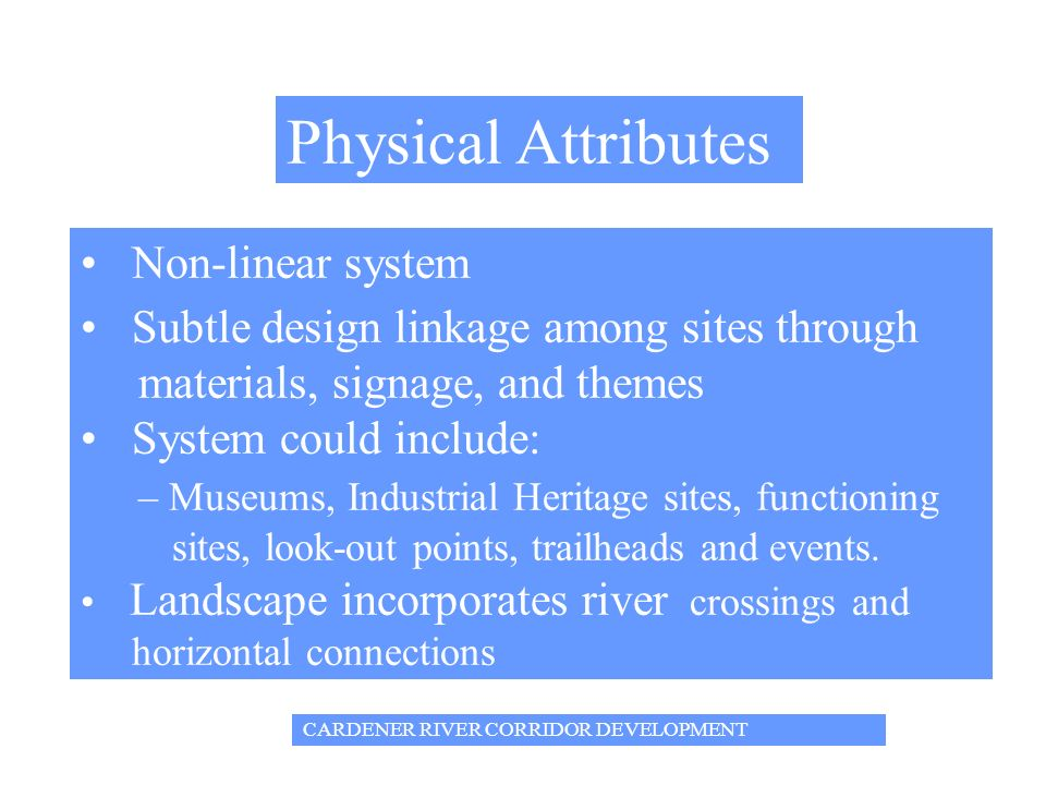 CARDENER RIVER CORRIDOR DEVELOPMENT Physical Attributes Non-linear system Subtle design linkage among sites through materials, signage, and themes System could include: – Museums, Industrial Heritage sites, functioning sites, look-out points, trailheads and events.
