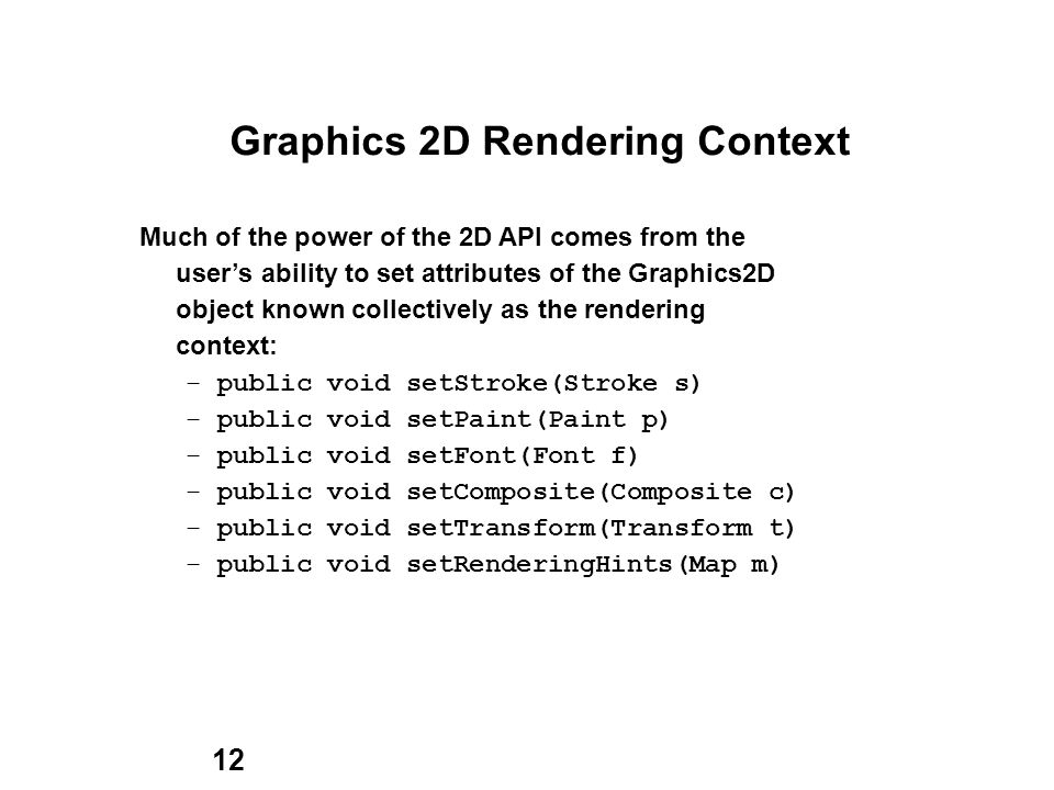 12 Graphics 2D Rendering Context Much of the power of the 2D API comes from the users ability to set attributes of the Graphics2D object known collectively as the rendering context: – public void setStroke(Stroke s) – public void setPaint(Paint p) – public void setFont(Font f) – public void setComposite(Composite c) – public void setTransform(Transform t) – public void setRenderingHints(Map m)