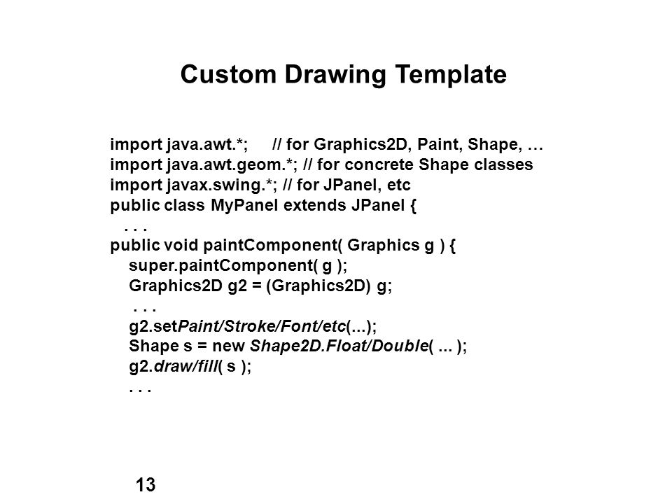 13 Custom Drawing Template import java.awt.*; // for Graphics2D, Paint, Shape, … import java.awt.geom.*; // for concrete Shape classes import javax.swing.*; // for JPanel, etc public class MyPanel extends JPanel {...