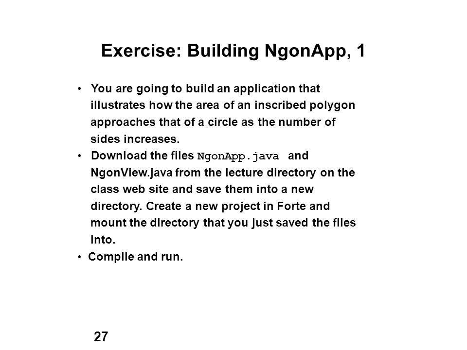 27 Exercise: Building NgonApp, 1 You are going to build an application that illustrates how the area of an inscribed polygon approaches that of a circle as the number of sides increases.