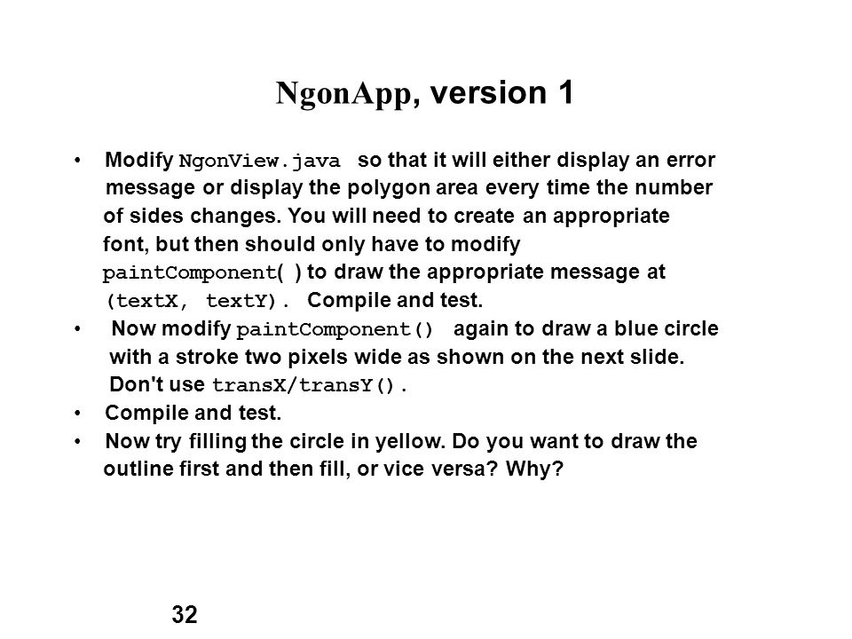 32 NgonApp, version 1 Modify NgonView.java so that it will either display an error message or display the polygon area every time the number of sides changes.