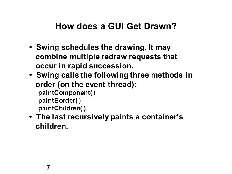 7 How does a GUI Get Drawn. Swing schedules the drawing.