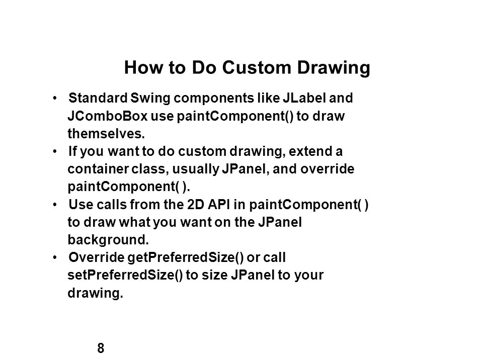 8 How to Do Custom Drawing Standard Swing components like JLabel and JComboBox use paintComponent() to draw themselves.