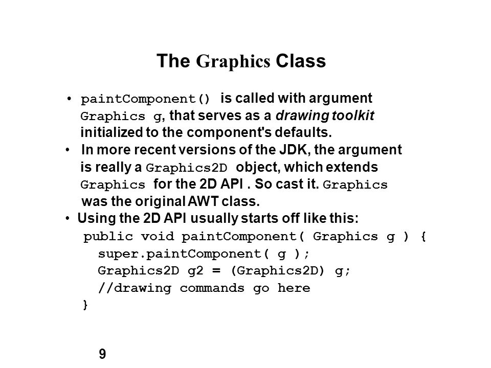 9 The Graphics Class paintComponent() is called with argument Graphics g, that serves as a drawing toolkit initialized to the component s defaults.
