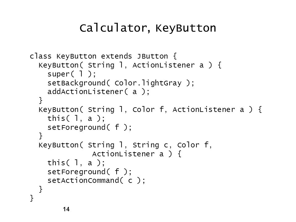 14 Calculator, KeyButton class KeyButton extends JButton { KeyButton( String l, ActionListener a ) { super( l ); setBackground( Color.lightGray ); addActionListener( a ); } KeyButton( String l, Color f, ActionListener a ) { this( l, a ); setForeground( f ); } KeyButton( String l, String c, Color f, ActionListener a ) { this( l, a ); setForeground( f ); setActionCommand( c ); }