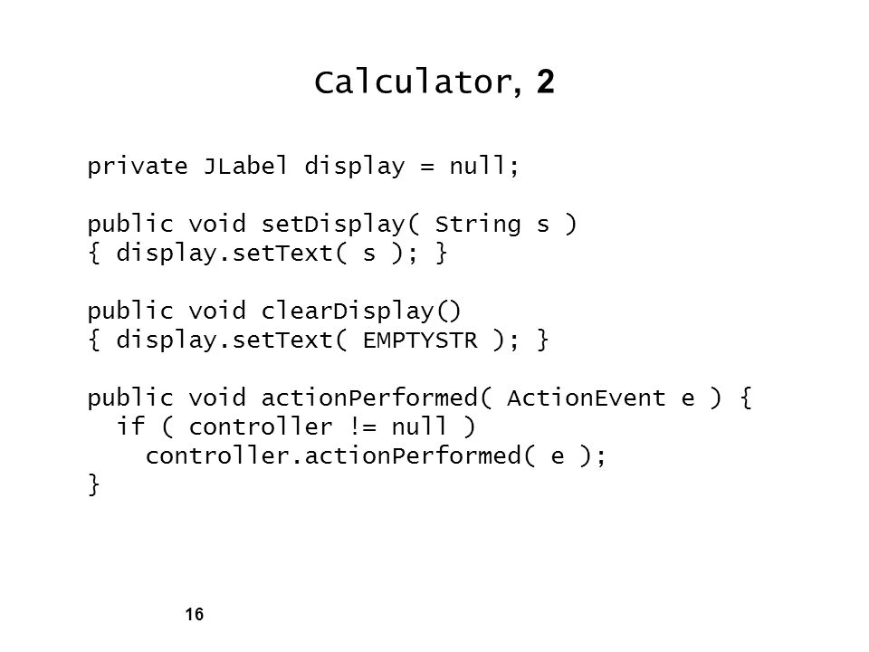 16 Calculator, 2 private JLabel display = null; public void setDisplay( String s ) { display.setText( s ); } public void clearDisplay() { display.setText( EMPTYSTR ); } public void actionPerformed( ActionEvent e ) { if ( controller != null ) controller.actionPerformed( e ); }