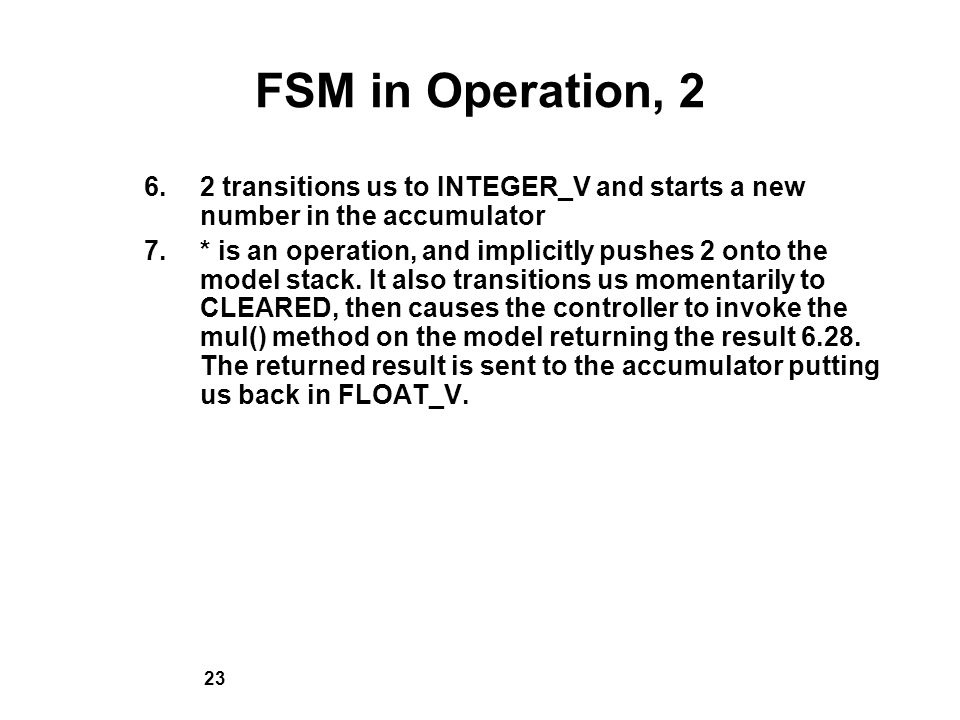 23 FSM in Operation, 2 6.2 transitions us to INTEGER_V and starts a new number in the accumulator 7.* is an operation, and implicitly pushes 2 onto the model stack.
