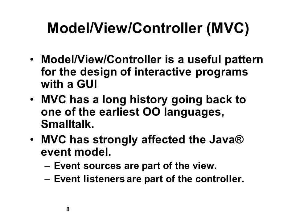 8 Model/View/Controller (MVC) Model/View/Controller is a useful pattern for the design of interactive programs with a GUI MVC has a long history going back to one of the earliest OO languages, Smalltalk.