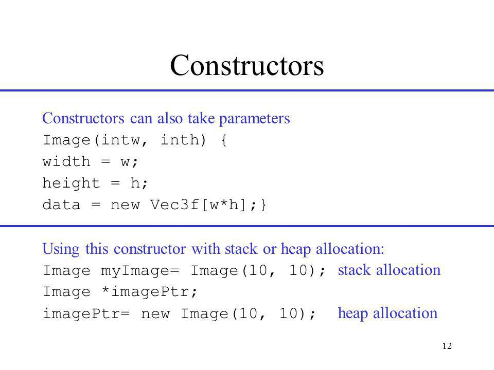 12 Constructors Constructors can also take parameters Image(intw, inth) { width = w; height = h; data = new Vec3f[w*h];} Using this constructor with stack or heap allocation: Image myImage= Image(10, 10); stack allocation Image *imagePtr; imagePtr= new Image(10, 10); heap allocation