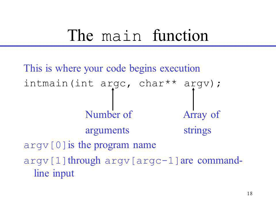 18 The main function This is where your code begins execution intmain(int argc, char** argv); Number of Array of arguments strings argv[0] is the program name argv[1] through argv[argc-1] are command- line input