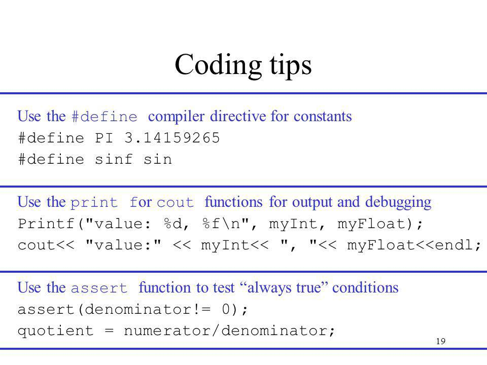 19 Coding tips Use the #define compiler directive for constants #define PI 3.14159265 #define sinf sin Use the print f or cout functions for output and debugging Printf( value: %d, %f\n , myInt, myFloat); cout<< value: << myInt<< , << myFloat<<endl; Use the assert function to test always true conditions assert(denominator!= 0); quotient = numerator/denominator;