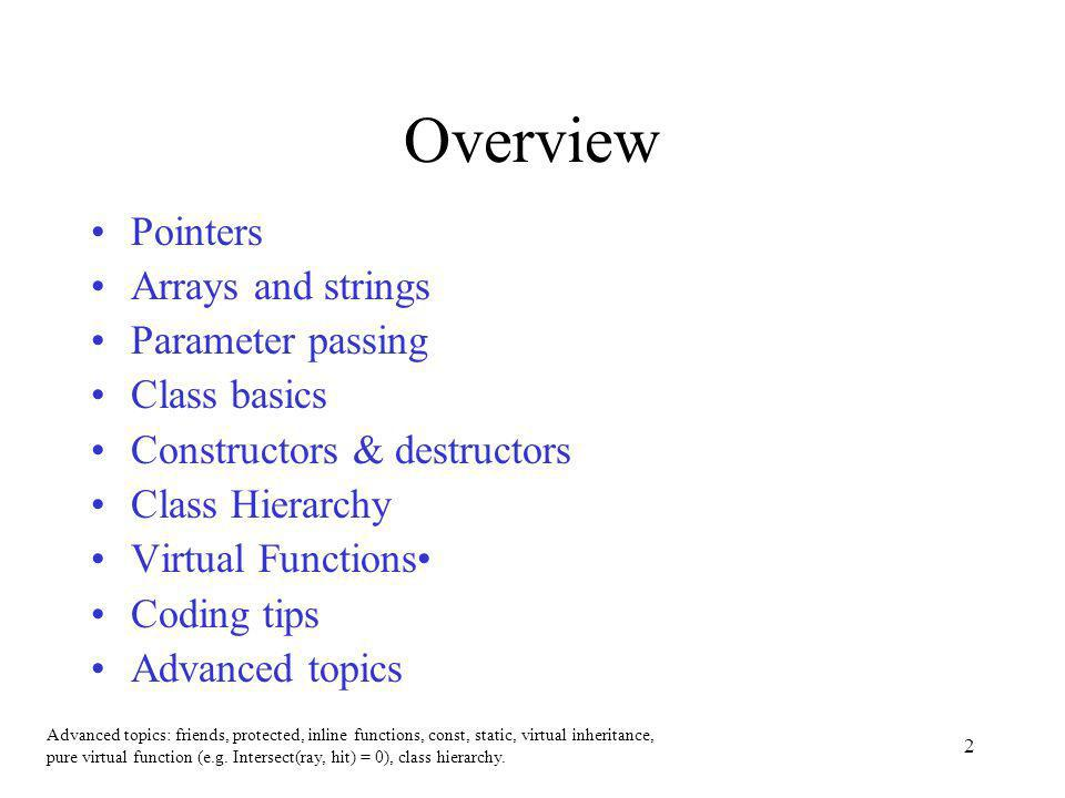2 Overview Pointers Arrays and strings Parameter passing Class basics Constructors & destructors Class Hierarchy Virtual Functions Coding tips Advanced topics Advanced topics: friends, protected, inline functions, const, static, virtual inheritance, pure virtual function (e.g.