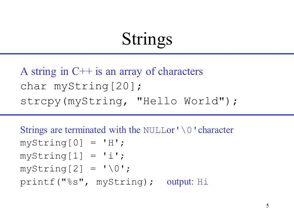 5 Strings A string in C++ is an array of characters char myString[20]; strcpy(myString, Hello World ); Strings are terminated with the NULL or \0 character myString[0] = H ; myString[1] = i ; myString[2] = \0 ; printf( %s , myString); output: Hi
