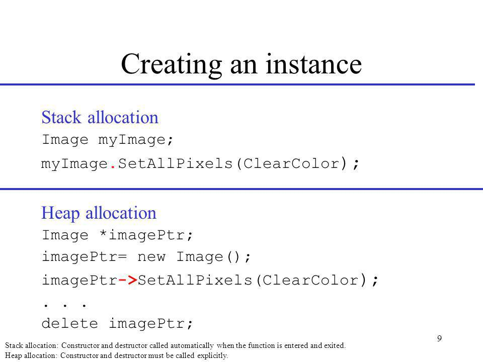 9 Creating an instance Stack allocation Image myImage; myImage.SetAllPixels(ClearColor ); Heap allocation Image *imagePtr; imagePtr= new Image(); imagePtr->SetAllPixels(ClearColor );...