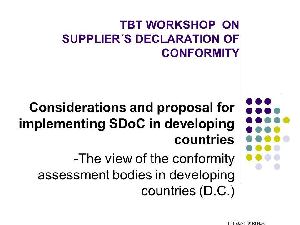 TBT WORKSHOP ON SUPPLIER´S DECLARATION OF CONFORMITY Considerations and proposal for implementing SDoC in developing countries -The view of the conformity assessment bodies in developing countries (D.C.) TBT50321 ® RLNava