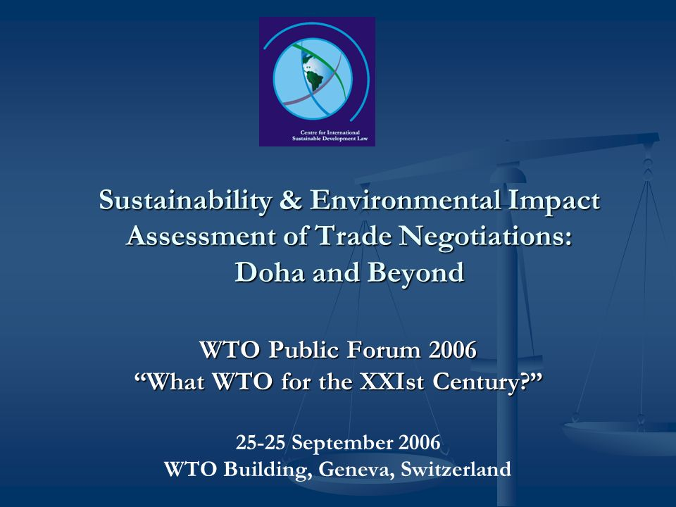 Sustainability & Environmental Impact Assessment of Trade Negotiations: Doha and Beyond WTO Public Forum 2006 What WTO for the XXIst Century.