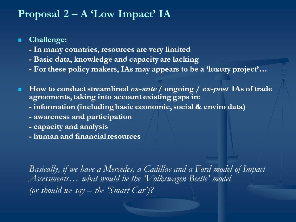 Proposal 2 – A Low Impact IA Challenge: - In many countries, resources are very limited - Basic data, knowledge and capacity are lacking - For these policy makers, IAs may appears to be a luxury project… How to conduct streamlined ex-ante / ongoing / ex-post IAs of trade agreements, taking into account existing gaps in: - information (including basic economic, social & enviro data) - awareness and participation - capacity and analysis - human and financial resources Basically, if we have a Mercedes, a Cadillac and a Ford model of Impact Assessments… what would be the Volkswagen Beetle model (or should we say – the Smart Car)