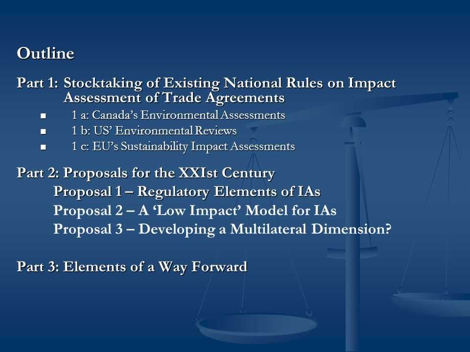 Outline Part 1: Stocktaking of Existing National Rules on Impact Assessment of Trade Agreements 1 a: Canadas Environmental Assessments 1 a: Canadas Environmental Assessments 1 b: US Environmental Reviews 1 b: US Environmental Reviews 1 c: EUs Sustainability Impact Assessments 1 c: EUs Sustainability Impact Assessments Part 2: Proposals for the XXIst Century Proposal 1 – Regulatory Elements of IAs Proposal 2 – A Low Impact Model for IAs Proposal 3 – Developing a Multilateral Dimension.