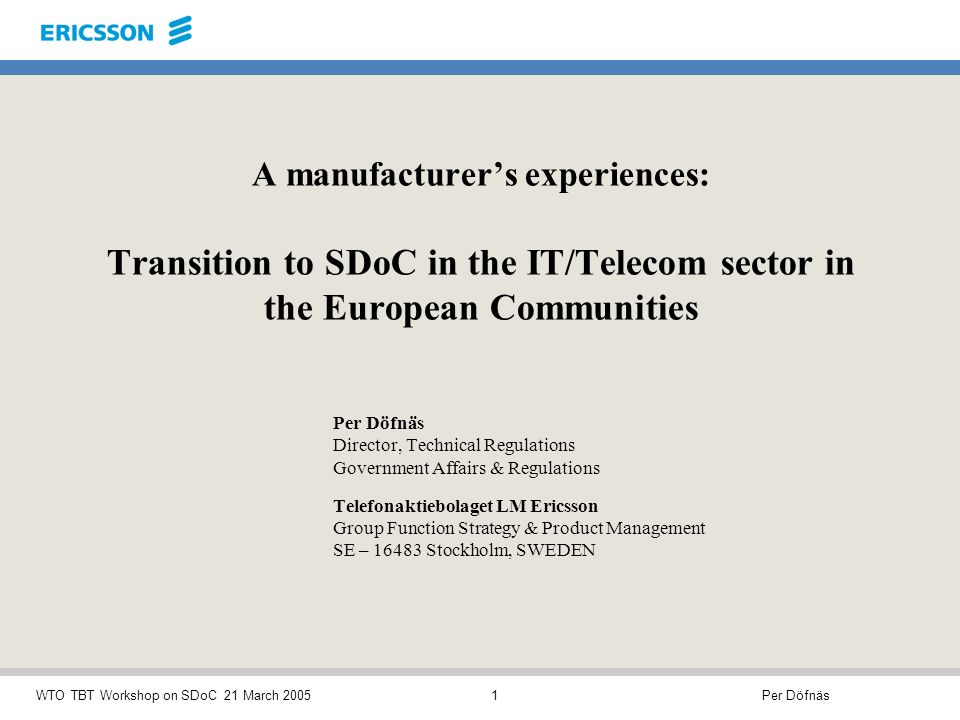 Per DöfnäsWTO TBT Workshop on SDoC 21 March 20051 A manufacturers experiences: Transition to SDoC in the IT/Telecom sector in the European Communities Per Döfnäs Director, Technical Regulations Government Affairs & Regulations Telefonaktiebolaget LM Ericsson Group Function Strategy & Product Management SE – 16483 Stockholm, SWEDEN