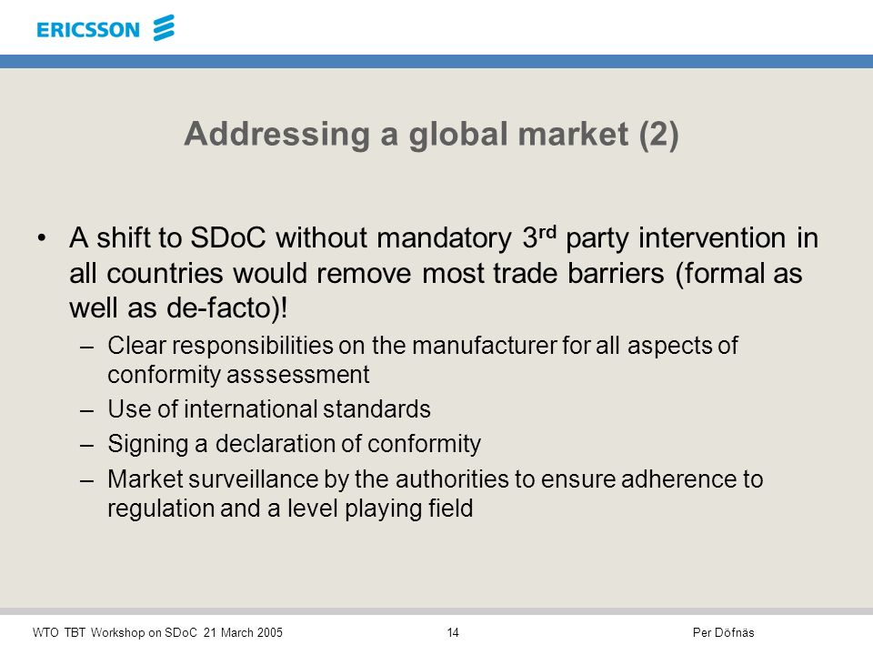 Per DöfnäsWTO TBT Workshop on SDoC 21 March 200514 Addressing a global market (2) A shift to SDoC without mandatory 3 rd party intervention in all countries would remove most trade barriers (formal as well as de-facto).