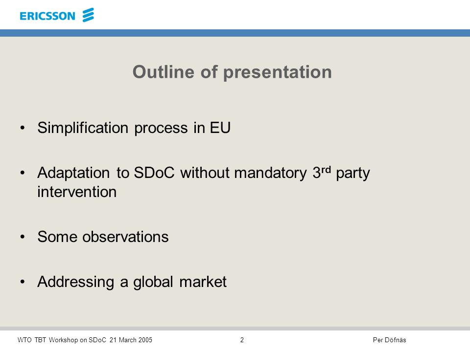 Per DöfnäsWTO TBT Workshop on SDoC 21 March 20052 Outline of presentation Simplification process in EU Adaptation to SDoC without mandatory 3 rd party intervention Some observations Addressing a global market