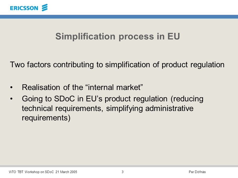 Per DöfnäsWTO TBT Workshop on SDoC 21 March 20053 Simplification process in EU Two factors contributing to simplification of product regulation Realisation of the internal market Going to SDoC in EUs product regulation (reducing technical requirements, simplifying administrative requirements)