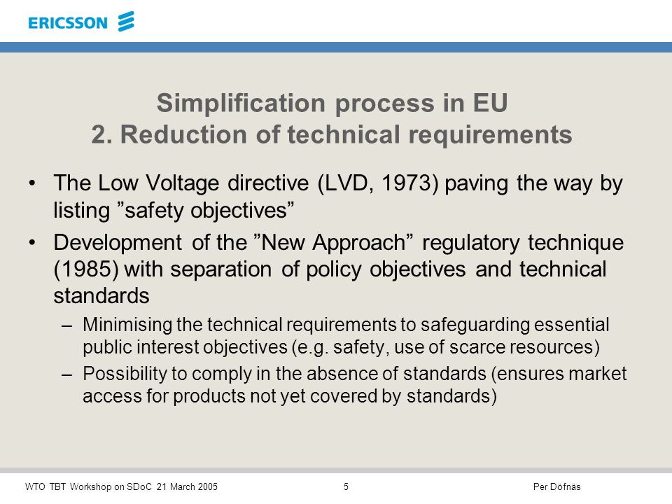 Per DöfnäsWTO TBT Workshop on SDoC 21 March 20055 The Low Voltage directive (LVD, 1973) paving the way by listing safety objectives Development of the New Approach regulatory technique (1985) with separation of policy objectives and technical standards –Minimising the technical requirements to safeguarding essential public interest objectives (e.g.