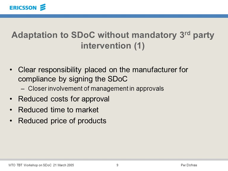 Per DöfnäsWTO TBT Workshop on SDoC 21 March 20059 Adaptation to SDoC without mandatory 3 rd party intervention (1) Clear responsibility placed on the manufacturer for compliance by signing the SDoC –Closer involvement of management in approvals Reduced costs for approval Reduced time to market Reduced price of products