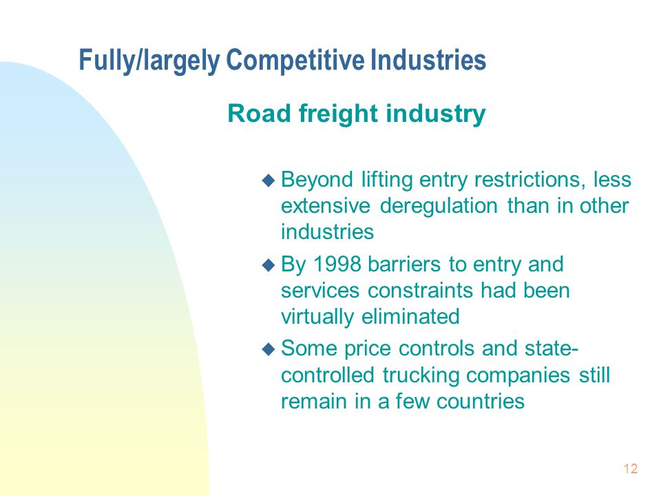 12 Fully/largely Competitive Industries Road freight industry u Beyond lifting entry restrictions, less extensive deregulation than in other industries u By 1998 barriers to entry and services constraints had been virtually eliminated u Some price controls and state- controlled trucking companies still remain in a few countries