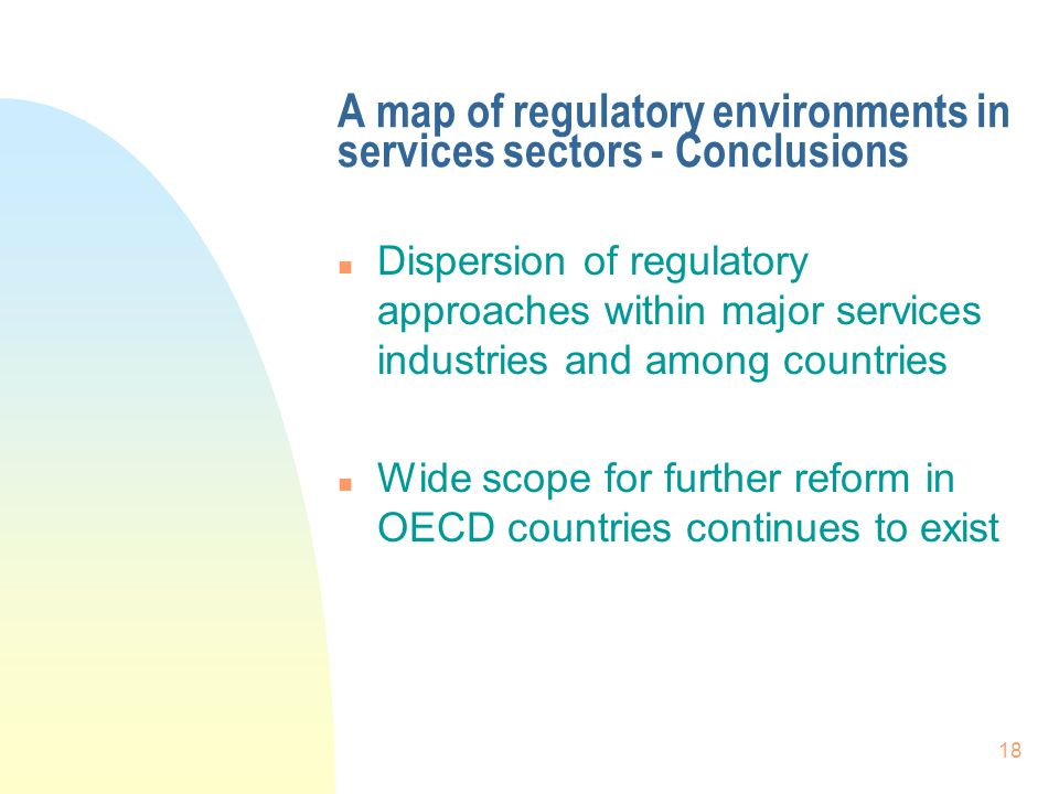 18 A map of regulatory environments in services sectors - Conclusions n Dispersion of regulatory approaches within major services industries and among countries n Wide scope for further reform in OECD countries continues to exist