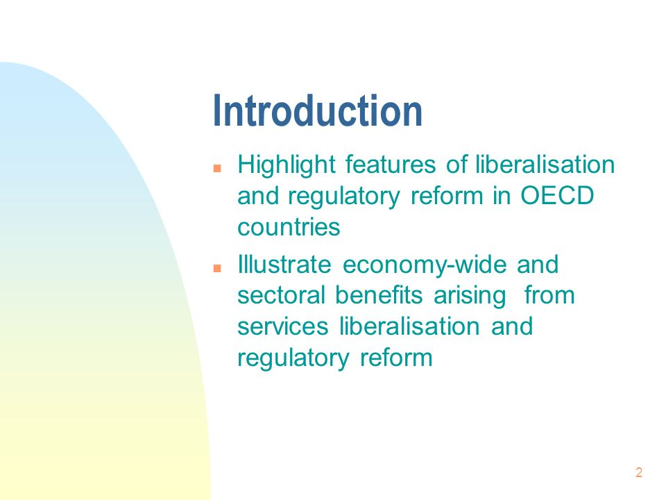 2 Introduction n Highlight features of liberalisation and regulatory reform in OECD countries n Illustrate economy-wide and sectoral benefits arising from services liberalisation and regulatory reform