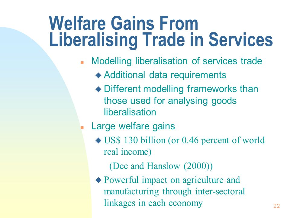 22 Welfare Gains From Liberalising Trade in Services n Modelling liberalisation of services trade u Additional data requirements u Different modelling frameworks than those used for analysing goods liberalisation n Large welfare gains u US$ 130 billion (or 0.46 percent of world real income) (Dee and Hanslow (2000)) u Powerful impact on agriculture and manufacturing through inter-sectoral linkages in each economy