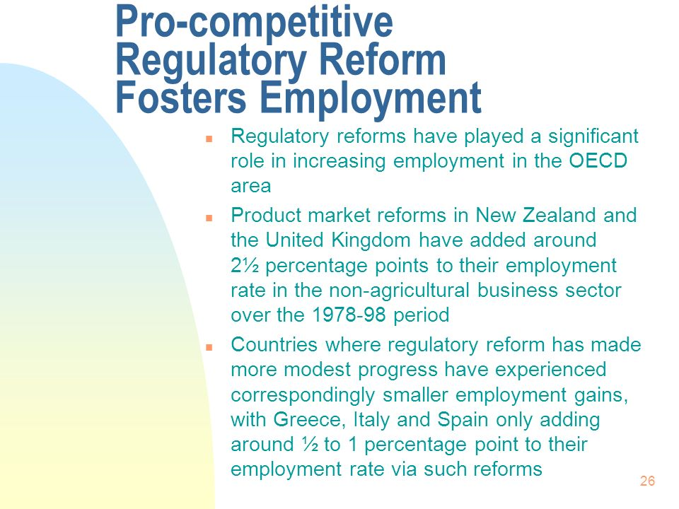 26 Pro-competitive Regulatory Reform Fosters Employment n Regulatory reforms have played a significant role in increasing employment in the OECD area n Product market reforms in New Zealand and the United Kingdom have added around 2½ percentage points to their employment rate in the non-agricultural business sector over the 1978 98 period n Countries where regulatory reform has made more modest progress have experienced correspondingly smaller employment gains, with Greece, Italy and Spain only adding around ½ to 1 percentage point to their employment rate via such reforms