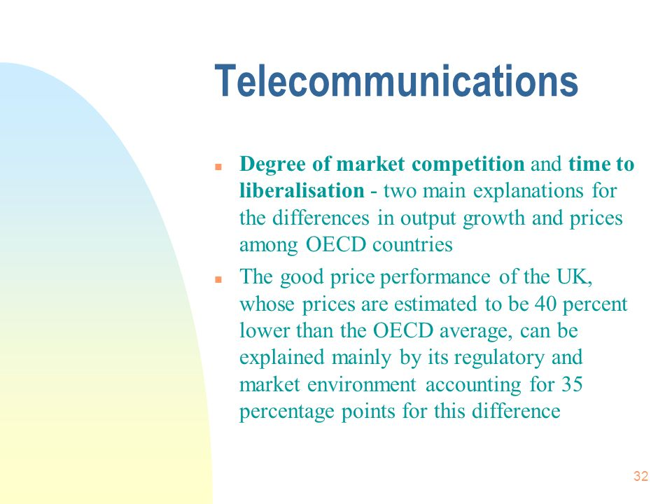 32 Telecommunications n Degree of market competition and time to liberalisation - two main explanations for the differences in output growth and prices among OECD countries n The good price performance of the UK, whose prices are estimated to be 40 percent lower than the OECD average, can be explained mainly by its regulatory and market environment accounting for 35 percentage points for this difference