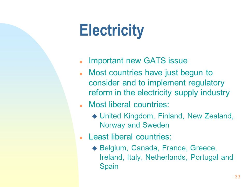 33 Electricity n Important new GATS issue n Most countries have just begun to consider and to implement regulatory reform in the electricity supply industry n Most liberal countries: u United Kingdom, Finland, New Zealand, Norway and Sweden n Least liberal countries: u Belgium, Canada, France, Greece, Ireland, Italy, Netherlands, Portugal and Spain