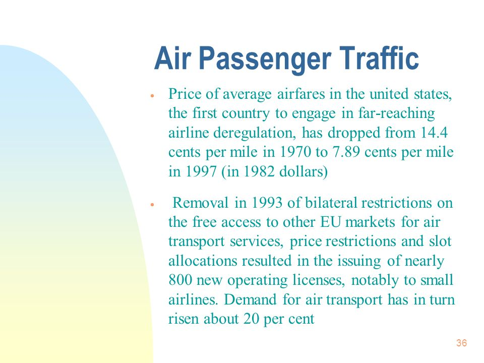 36 Air Passenger Traffic Price of average airfares in the united states, the first country to engage in far-reaching airline deregulation, has dropped from 14.4 cents per mile in 1970 to 7.89 cents per mile in 1997 (in 1982 dollars) Removal in 1993 of bilateral restrictions on the free access to other EU markets for air transport services, price restrictions and slot allocations resulted in the issuing of nearly 800 new operating licenses, notably to small airlines.