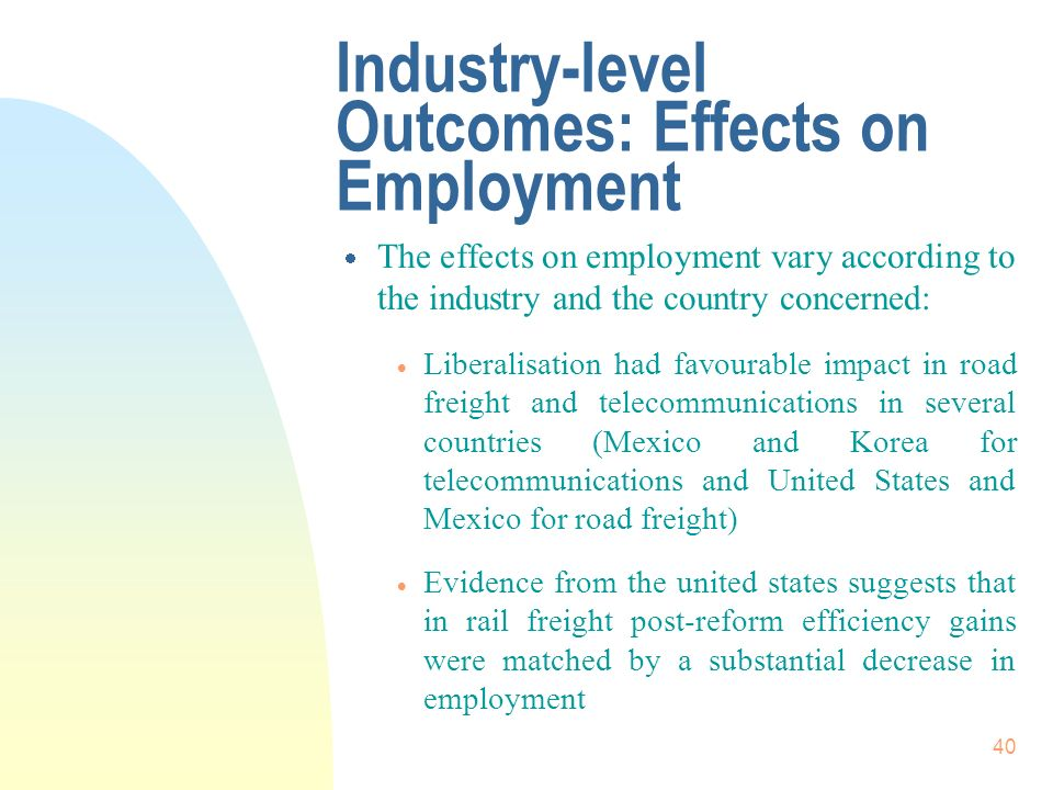 40 Industry-level Outcomes: Effects on Employment The effects on employment vary according to the industry and the country concerned: Liberalisation had favourable impact in road freight and telecommunications in several countries (Mexico and Korea for telecommunications and United States and Mexico for road freight) Evidence from the united states suggests that in rail freight post-reform efficiency gains were matched by a substantial decrease in employment