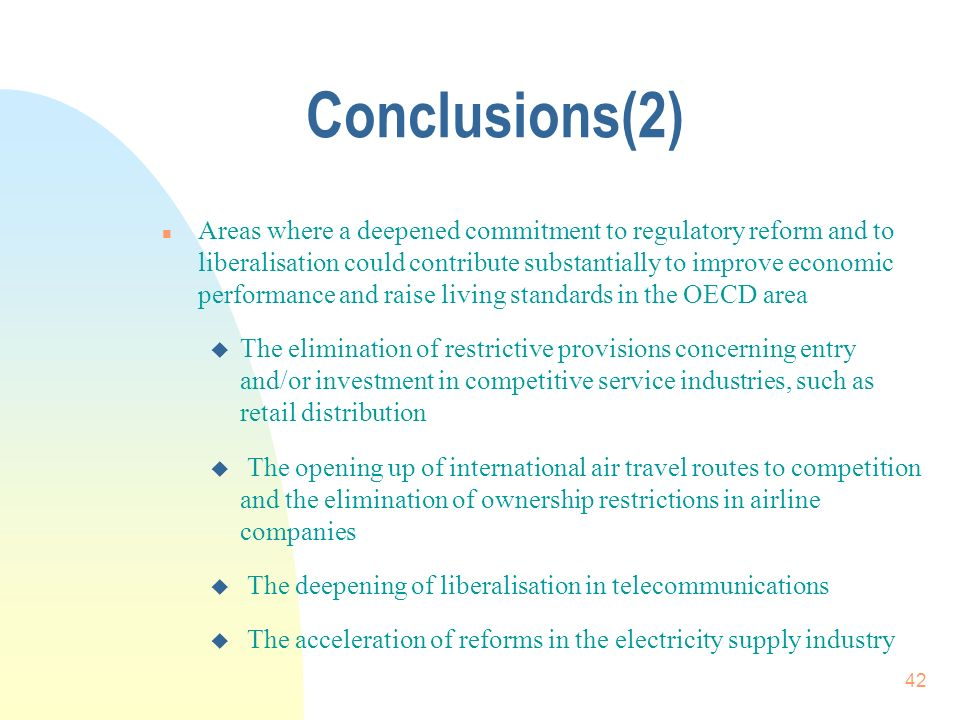 42 Conclusions(2) n Areas where a deepened commitment to regulatory reform and to liberalisation could contribute substantially to improve economic performance and raise living standards in the OECD area u The elimination of restrictive provisions concerning entry and/or investment in competitive service industries, such as retail distribution u The opening up of international air travel routes to competition and the elimination of ownership restrictions in airline companies u The deepening of liberalisation in telecommunications The acceleration of reforms in the electricity supply industry