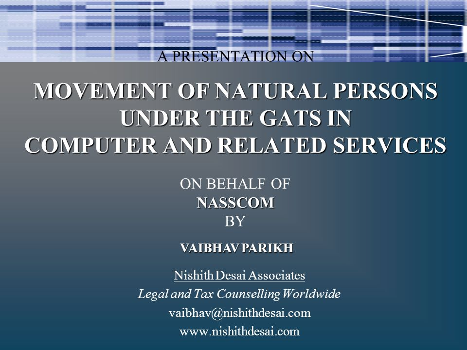 Nishith Desai Associates Legal and Tax Counselling Worldwide vaibhav@nishithdesai.com www.nishithdesai.com VAIBHAV PARIKH MOVEMENT OF NATURAL PERSONS UNDER THE GATS IN COMPUTER AND RELATED SERVICES NASSCOM A PRESENTATION ON MOVEMENT OF NATURAL PERSONS UNDER THE GATS IN COMPUTER AND RELATED SERVICES ON BEHALF OF NASSCOM BY