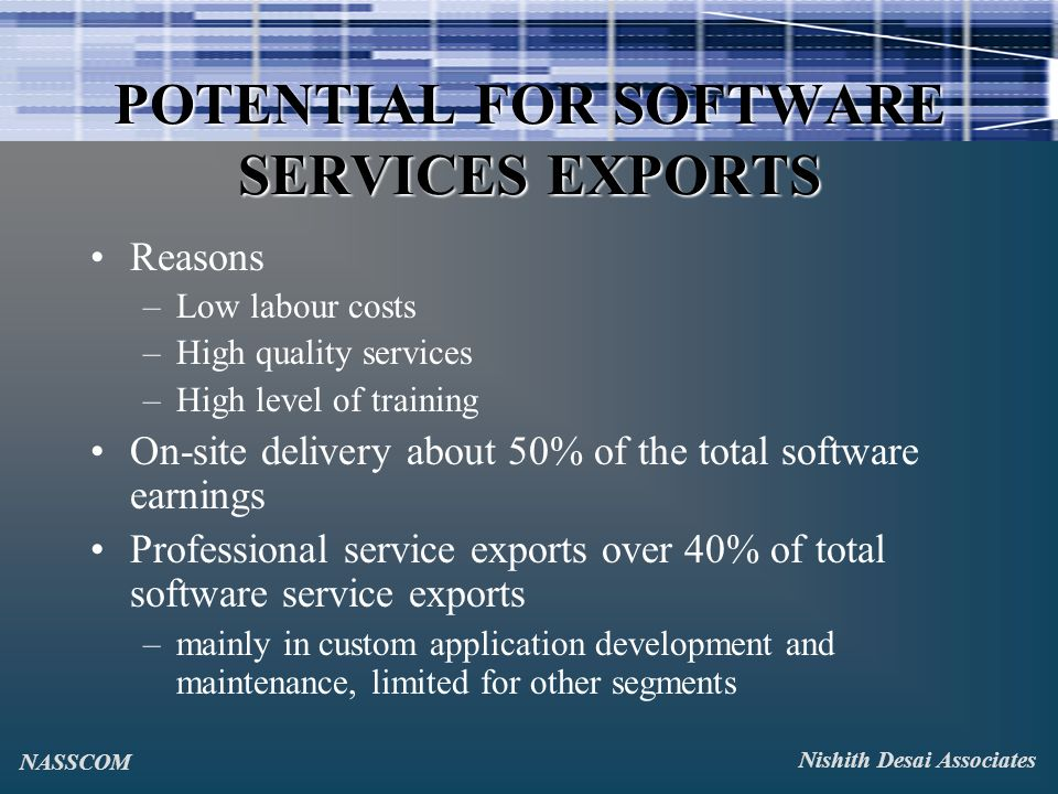 POTENTIAL FOR SOFTWARE SERVICES EXPORTS Reasons –Low labour costs –High quality services –High level of training On-site delivery about 50% of the total software earnings Professional service exports over 40% of total software service exports –mainly in custom application development and maintenance, limited for other segments Nishith Desai Associates NASSCOM