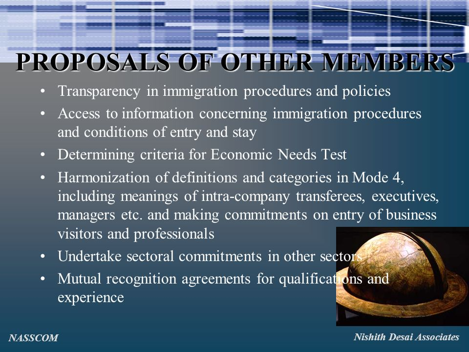 PROPOSALS OF OTHER MEMBERS Transparency in immigration procedures and policies Access to information concerning immigration procedures and conditions of entry and stay Determining criteria for Economic Needs Test Harmonization of definitions and categories in Mode 4, including meanings of intra-company transferees, executives, managers etc.