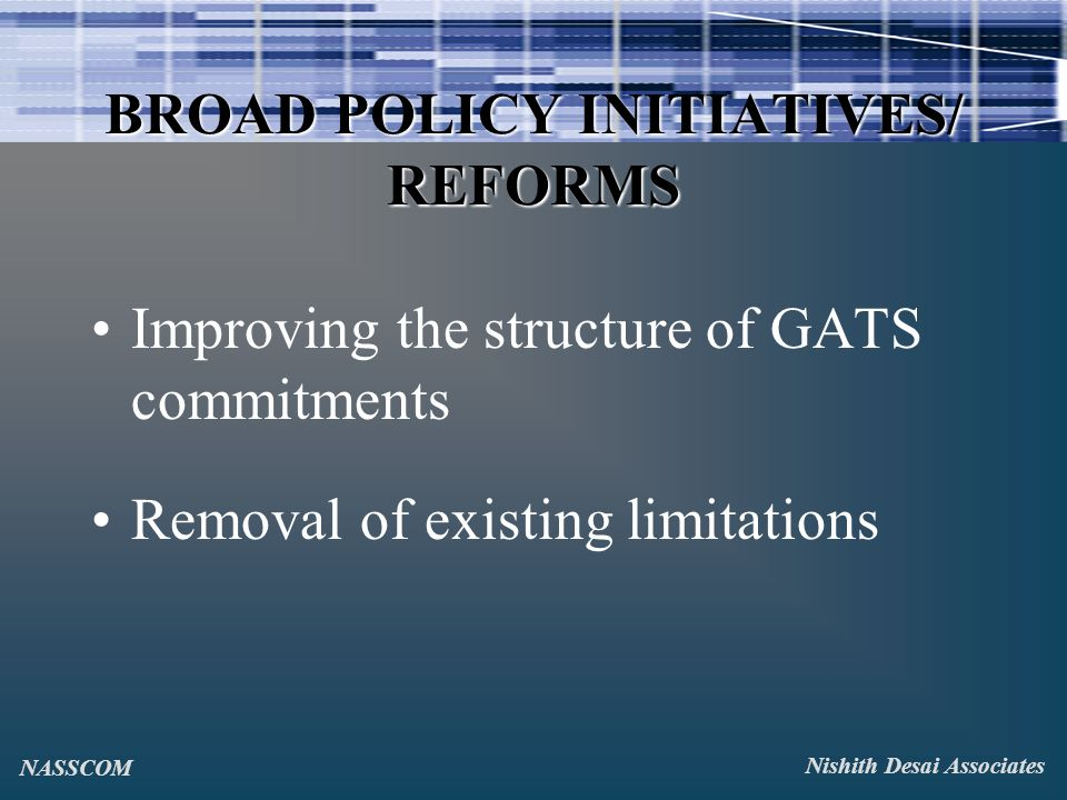 BROAD POLICY INITIATIVES/ REFORMS Improving the structure of GATS commitments Removal of existing limitations Nishith Desai Associates NASSCOM